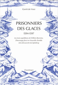 Guerrit De Veer - Prisonniers des glaces 1594-1597 - Les trois expéditions de Willem Barentsz, l'hivernage forcé en Nouvelle-Zemble & la découverte du Spitzberg.