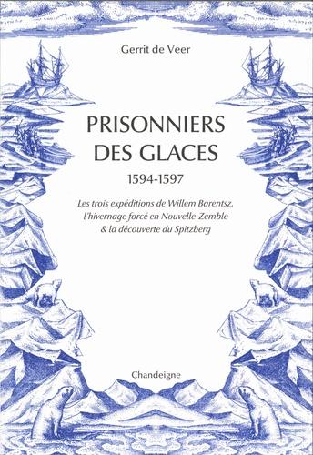 Prisonniers des glaces 1594-1597. Les trois expéditions de Willem Barentsz, l'hivernage forcé en Nouvelle-Zemble & la découverte du Spitzberg