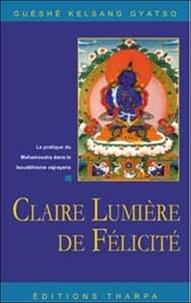 Guéshé Kelsang Gyatso - Claire lumière de félicité - La pratique du mahamoudra dans le bouddhisme vjrayana.