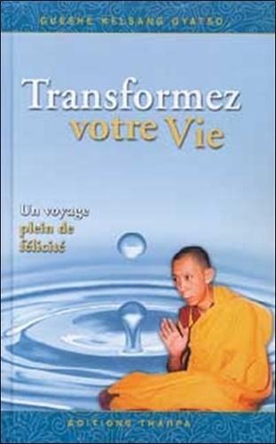 Guéshé Kelsang Gyatso - Transformez votre vie - Un voyage plein de félicité.