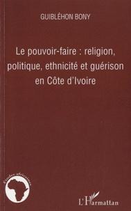 Guiblehon Bony - Le pouvoir-faire : religion, politique, ethnicité et guérison en Côte d'Ivoire.
