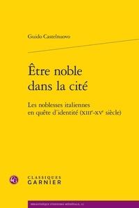 Guido Castelnuovo - Etre noble dans la cité - Les noblesses italiennes en quête d'identité (XIIIe-XVe siècle).