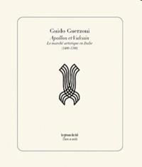Guido Guerzoni - Apollon et Vulcain - Les marchés artistiques en Italie (1400-1700).