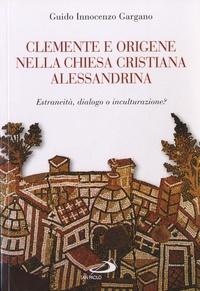 Guido Innocenzo Gargano - Clemente e Origene nella Chiesa cristiana alessandrina - Estraneità, dialogo o inculturazione ?.