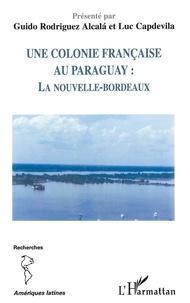 Guido Rodriguez Alcala et Luc Capdevila - Une colonie française au Paraguay : la Nouvelle-Bordeaux.