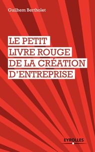 Guilhem Bertholet - Le petit livre rouge de la création d'entreprise.