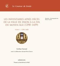 Guilhem Ferrand - Les inventaires après décès de la ville de Dijon à la fin du Moyen Age (1390-1450) - Tome 1, 1390-1408.