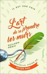 Guilhem Méric - L'art de se prendre les murs - Une nouvelle vision de Peter Pan.