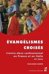 Guillaume Alonge - Evangélismes croisés - L'entre-deux confessionnel en France et en Italie au XVIe siècle.