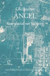 Guillaume Ancel - Vent glacial sur Sarajevo.