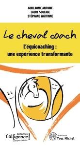 Guillaume Antoine et Laure Soulage - Le cheval coach - L'équicoaching : une expérience transformante.