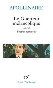 Guillaume Apollinaire - Le guetteur mélancolique - Suivi de Poèmes retrouvés.