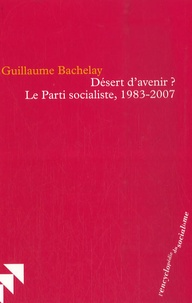 Guillaume Bachelay - Désert d'avenir ? - Le Parti socialiste, 1983-2007.