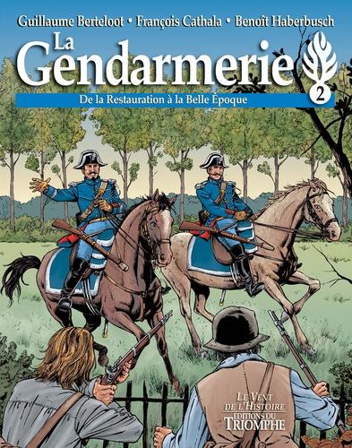 La gendarmerie Tome 2 De la Restauration à la Belle Epoque