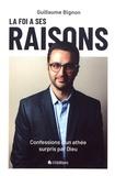 Guillaume Bignon - La foi a ses raisons - Confessions d'un athée surpris par Dieu.