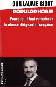 Guillaume Bigot - Populophobie - Pourquoi il faut remplacer la classe dirigeante française.