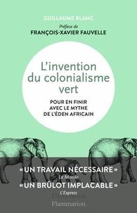 Guillaume Blanc - L'invention du colonialisme vert - Pour en finir avec le mythe de l'Eden africain.