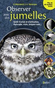 Guillaume Blanchard et Jean-Luc Dauvergne - Observer avec des jumelles - Guide d'achat et d'utilisation, digiscopie, visée, longues-vues....