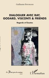 Guillaume Bourgois - Dialoguer avec Ray, Godard, Visconti & friends - Regards et écoutes.