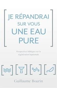 Guillaume Bourin - Je répandrai sur vous une eau pure. Perspectives bibliques sur la régénération baptismale.