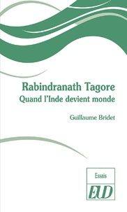 Guillaume Bridet - Rabindranath Tagore - Quand l'Inde devient monde.