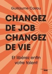 Changez de job, changez de vie- Et libérez enfin votre talent - Guillaume Cairou |