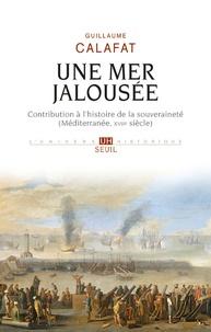 Guillaume Calafat - Une mer jalousée - Contribution à l'histoire de la souveraineté (Méditerranée, XVIIe siècle).