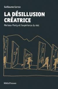 Guillaume Carron - La désillusion créatrice - Merleau-Ponty et l'expérience du réel.