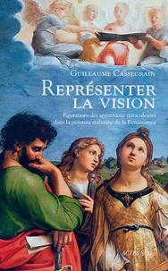 Guillaume Cassegrain - Représenter la vision - Figuration des apparitions miraculeuses dans la peinture italienne de la Renaissance.