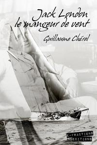 Guillaume Chérel - Jack London le mangeur de vent.