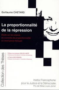 Guillaume Chetard - La proportionnalité de la répression - Etude sur les enjeux du contrôle de proportionnalité en droit pénal français.