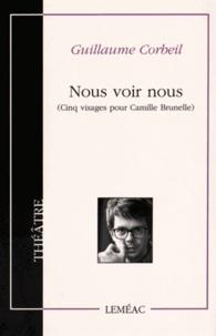Guillaume Corbeil - Nous voir nous - Cinq visages pour Camille Brunelle.