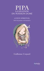 Guillaume Corpard - Pipa, la légende du poisson doré - Conte spirituel suivi de poèmes et pensées.