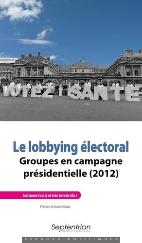 Guillaume Courty et Julie Gervais - Le lobbying électoral - Groupes en campagne présidentielle (2012).