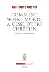Guillaume Cuchet - Comment notre monde a cessé d'être chrétien - Anatomie d'un effrondrement.
