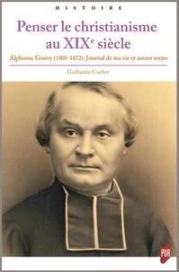 Penser le christianisme au XIXe siècle- Alphonse Gratry (1805-1872) Journal de ma vie et autres textes - Guillaume Cuchet |