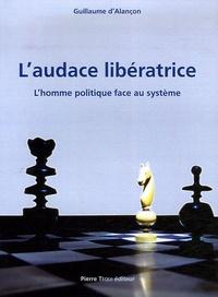 Guillaume d' Alançon - L'audace libératrice - L'homme politique face au système.
