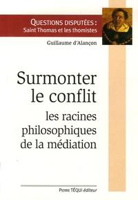 Guillaume d' Alançon - Surmonter le conflit - Racines philosophiques de la médiation.