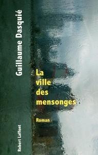 Guillaume Dasquié - La ville des mensonges.