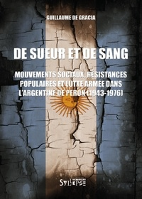 Guillaume de Gracia - De sueur et de sang - Mouvements sociaux, résistances populaires et lutte armée dans l'Argentine de Peron (1943-1976).