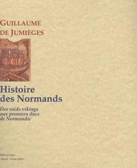 Guillaume de Jumièges - Histoire des Normands - Tome 1 : Des raids vikings aux premiers ducs de Normandie.