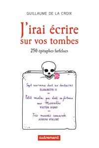 Guillaume de La Croix - J'irai écrire sur vos tombes - 250 épitaphes insolites.
