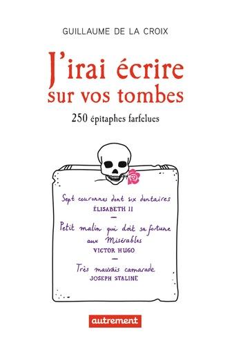 J'irai écrire sur vos tombes. 250 épitaphes insolites
