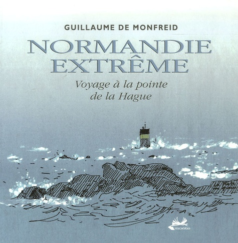 Guillaume de Monfreid - Normandie extrême - Voyage à la pointe de la Hague.