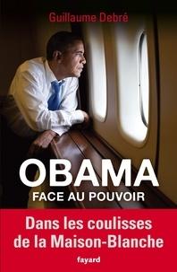 Guillaume Debré - Obama face au pouvoir - Dans les coulisses de la Maison-Blanche.