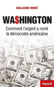 Guillaume Debré - Wa$hington - Comment l'argent a ruiné la démocratie américaine.