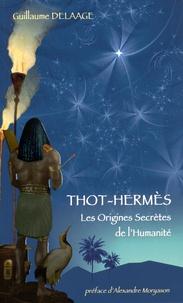 Guillaume Delaage - Thot-Hermès - Les origines secrètes de l'humanité.