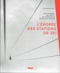 Guillaume Desmurs - L'épopée des stations de ski - Des hommes, des défis, un patrimoine unique au monde.