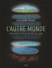 Guillaume Duprat - L'autre monde - Une histoire illustrée de l'au-delà.