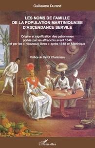 """Guillaume Durand - Les noms de famille de la population martiniquaise d'ascendance servile - Origine et signification des patronymes portés par les affranchis avant 1848 et par les """"nouveaux libres"""" après 1848 en Martinique."""